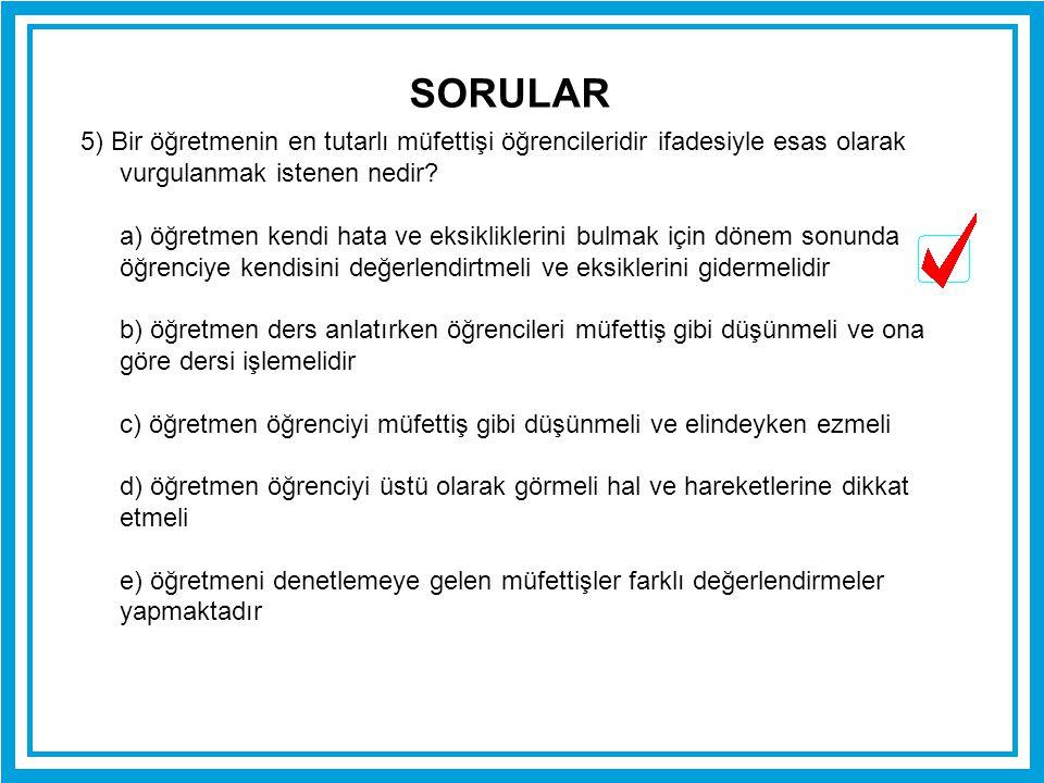 SORULAR 5) Bir öğretmenin en tutarlı müfettişi öğrencileridir ifadesiyle esas olarak vurgulanmak istenen nedir