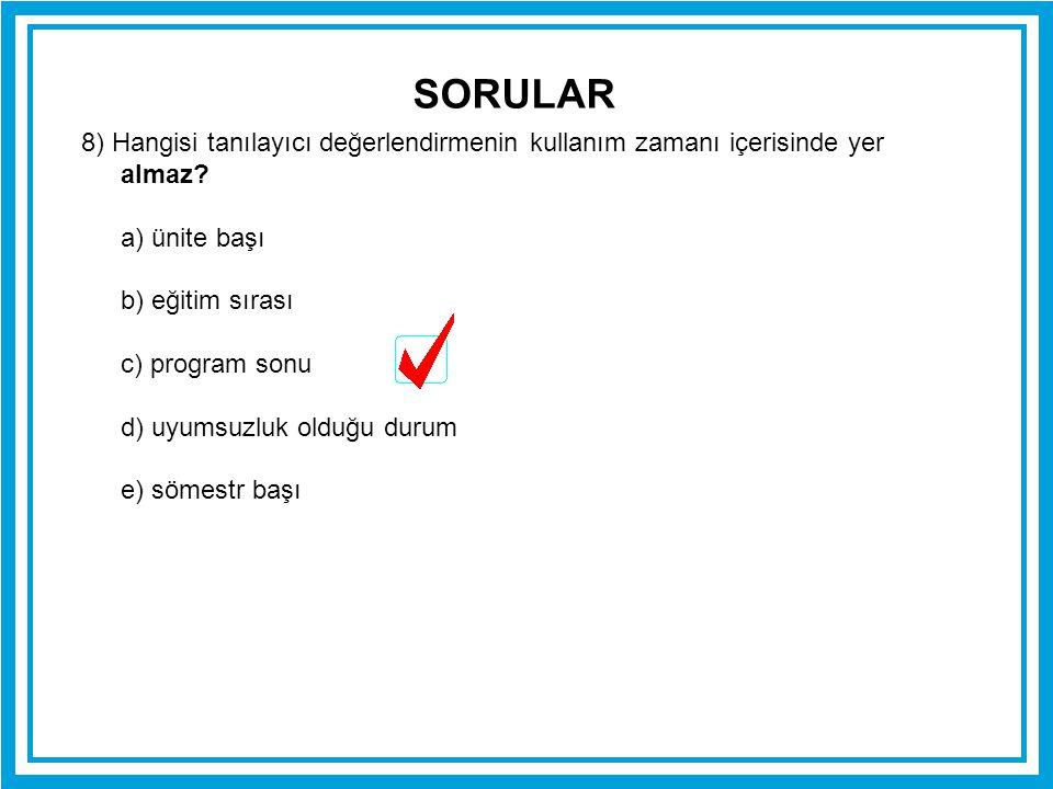 SORULAR 8) Hangisi tanılayıcı değerlendirmenin kullanım zamanı içerisinde yer almaz a) ünite başı.
