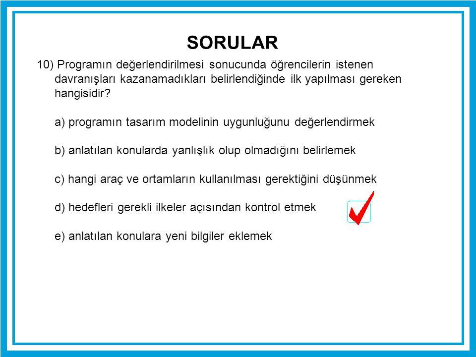 SORULAR 10) Programın değerlendirilmesi sonucunda öğrencilerin istenen davranışları kazanamadıkları belirlendiğinde ilk yapılması gereken hangisidir