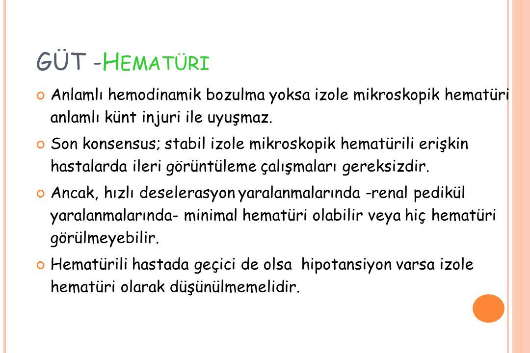 GÜT -Hematüri Anlamlı hemodinamik bozulma yoksa izole mikroskopik hematüri anlamlı künt injuri ile uyuşmaz.