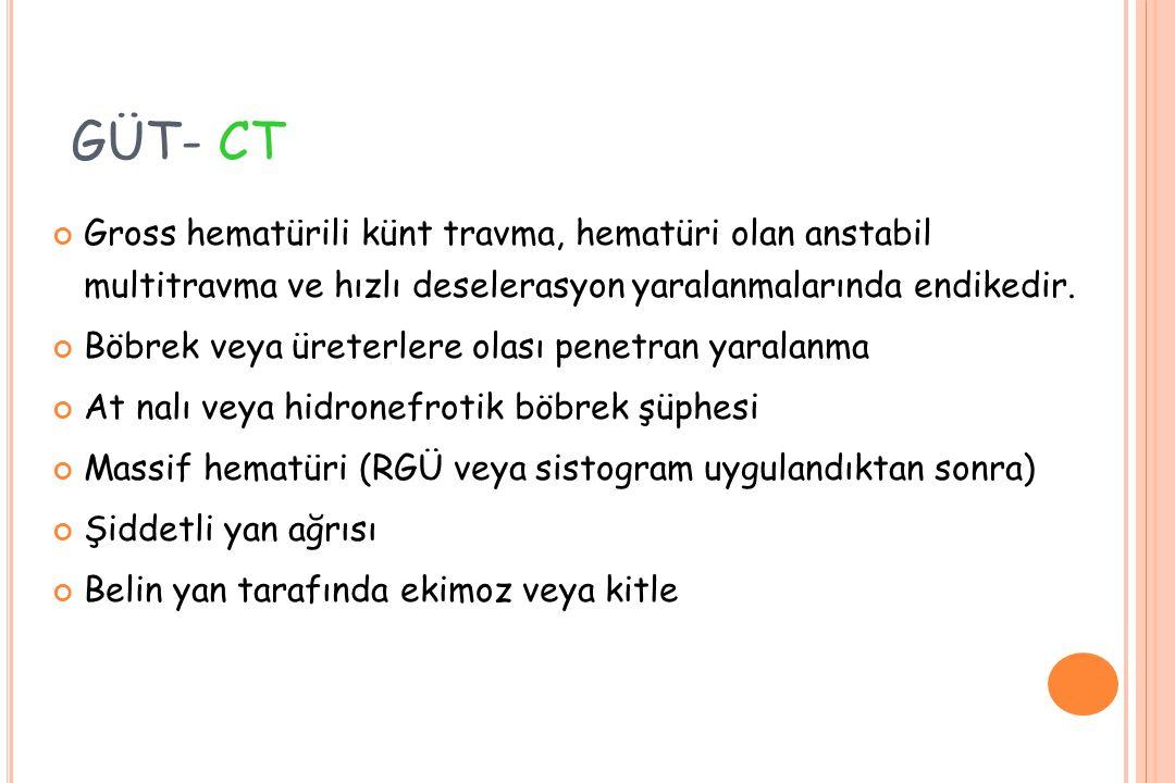 GÜT- CT Gross hematürili künt travma, hematüri olan anstabil multitravma ve hızlı deselerasyon yaralanmalarında endikedir.
