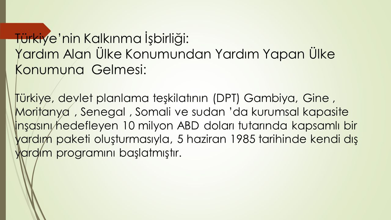 Türkiye'nin Kalkınma İşbirliği: Yardım Alan Ülke Konumundan Yardım Yapan Ülke Konumuna Gelmesi: Türkiye, devlet planlama teşkilatının (DPT) Gambiya, Gine , Moritanya , Senegal , Somali ve sudan 'da kurumsal kapasite inşasını hedefleyen 10 milyon ABD doları tutarında kapsamlı bir yardım paketi oluşturmasıyla, 5 haziran 1985 tarihinde kendi dış yardım programını başlatmıştır.