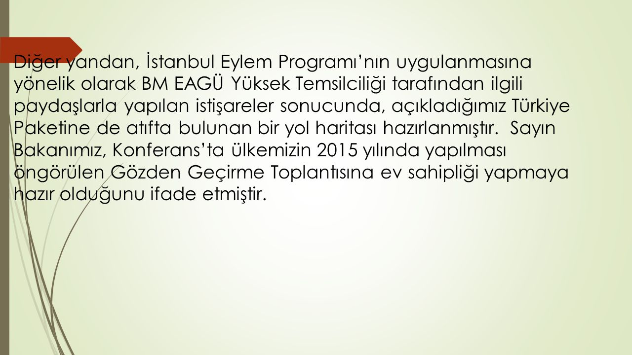 Diğer yandan, İstanbul Eylem Programı'nın uygulanmasına yönelik olarak BM EAGÜ Yüksek Temsilciliği tarafından ilgili paydaşlarla yapılan istişareler sonucunda, açıkladığımız Türkiye Paketine de atıfta bulunan bir yol haritası hazırlanmıştır.