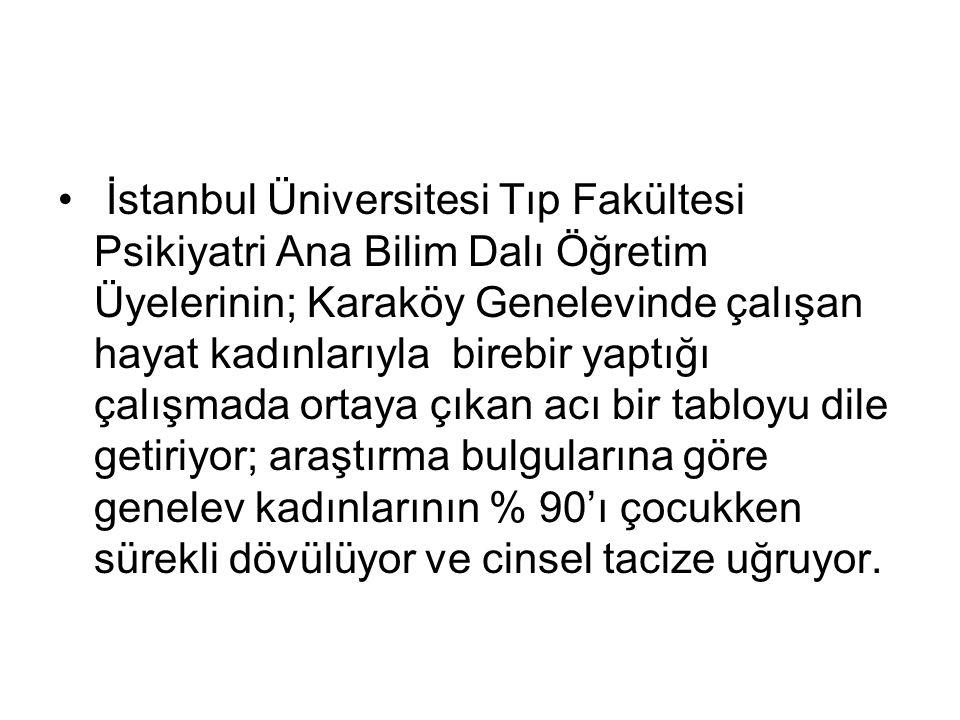 İstanbul Üniversitesi Tıp Fakültesi Psikiyatri Ana Bilim Dalı Öğretim Üyelerinin; Karaköy Genelevinde çalışan hayat kadınlarıyla birebir yaptığı çalışmada ortaya çıkan acı bir tabloyu dile getiriyor; araştırma bulgularına göre genelev kadınlarının % 90'ı çocukken sürekli dövülüyor ve cinsel tacize uğruyor.
