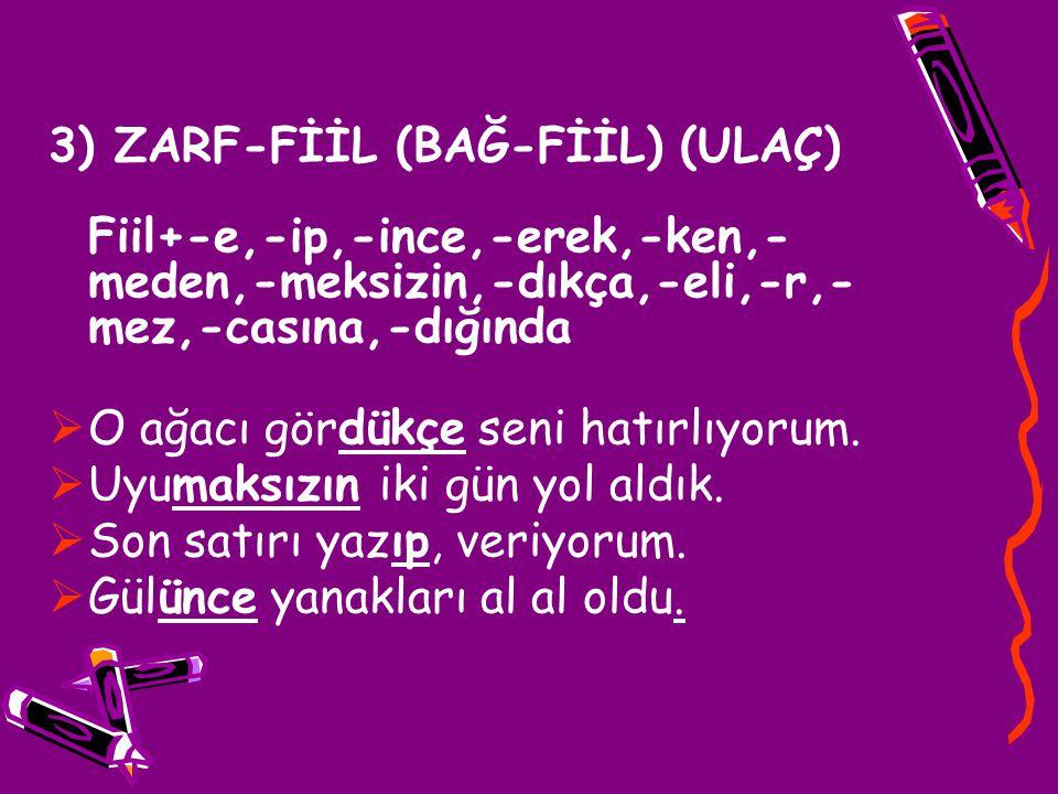 3) ZARF-FİİL (BAĞ-FİİL) (ULAÇ) Fiil+-e,-ip,-ince,-erek,-ken,-meden,-meksizin,-dıkça,-eli,-r,-mez,-casına,-dığında