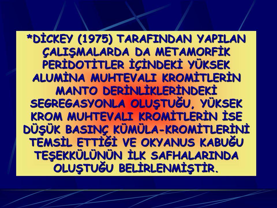*DİCKEY (1975) TARAFINDAN YAPILAN ÇALIŞMALARDA DA METAMORFİK PERİDOTİTLER İÇİNDEKİ YÜKSEK ALUMİNA MUHTEVALI KROMİTLERİN MANTO DERİNLİKLERİNDEKİ SEGREGASYONLA OLUŞTUĞU, YÜKSEK KROM MUHTEVALI KROMİTLERİN İSE DÜŞÜK BASINÇ KÜMÜLA-KROMİTLERİNİ TEMSİL ETTİĞİ VE OKYANUS KABUĞU TEŞEKKÜLÜNÜN İLK SAFHALARINDA OLUŞTUĞU BELİRLENMİŞTİR.