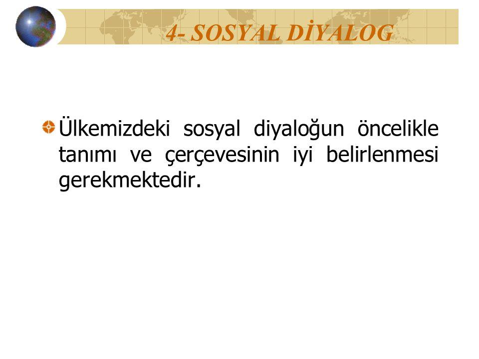 4- SOSYAL DİYALOG Ülkemizdeki sosyal diyaloğun öncelikle tanımı ve çerçevesinin iyi belirlenmesi gerekmektedir.