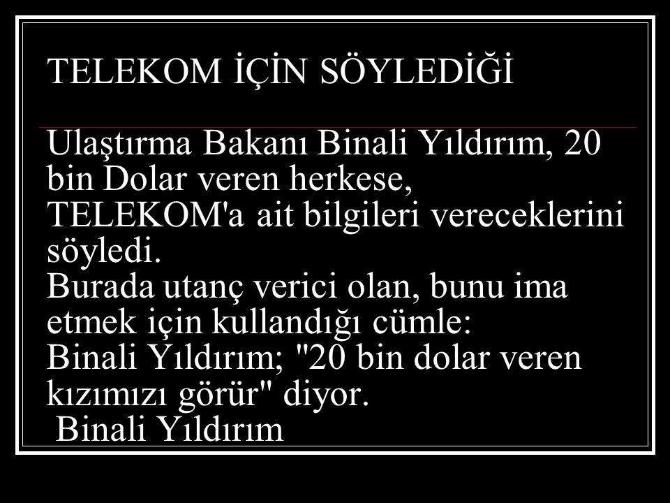 TELEKOM İÇİN SÖYLEDİĞİ Ulaştırma Bakanı Binali Yıldırım, 20 bin Dolar veren herkese, TELEKOM a ait bilgileri vereceklerini söyledi.