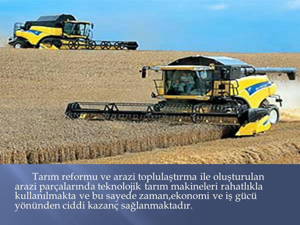 Tarım reformu ve arazi toplulaştırma ile oluşturulan arazi parçalarında teknolojik tarım makineleri rahatlıkla kullanılmakta ve bu sayede zaman,ekonomi ve iş gücü yönünden ciddi kazanç sağlanmaktadır.