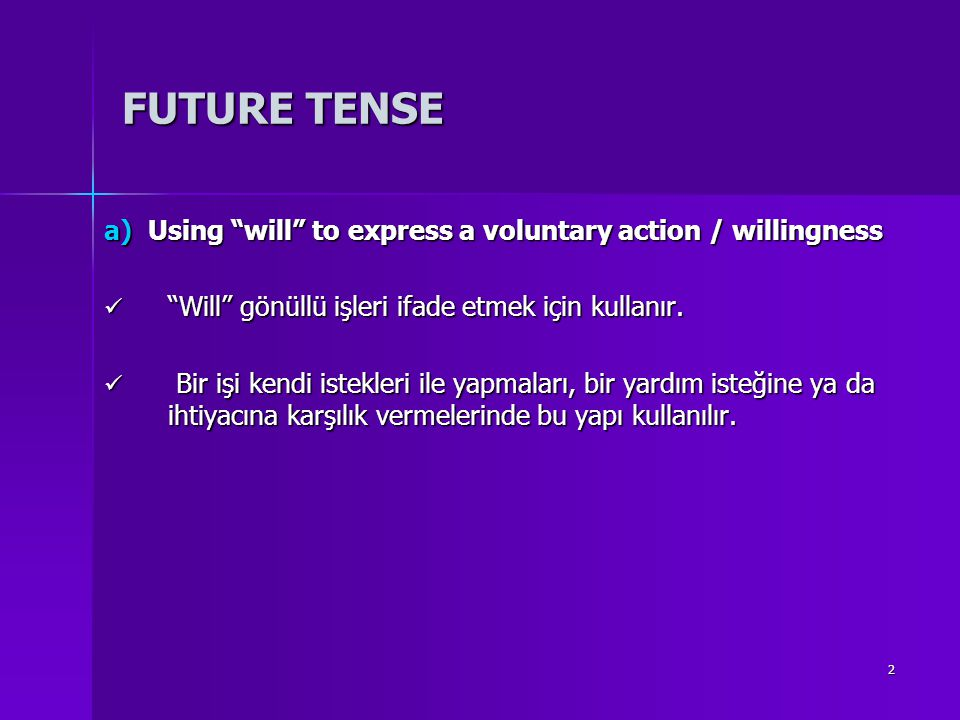 FUTURE TENSE a) Using will to express a voluntary action / willingness. Will gönüllü işleri ifade etmek için kullanır.