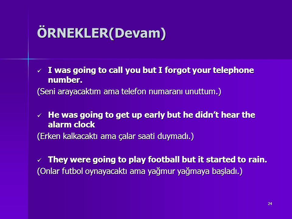 ÖRNEKLER(Devam) I was going to call you but I forgot your telephone number. (Seni arayacaktım ama telefon numaranı unuttum.)