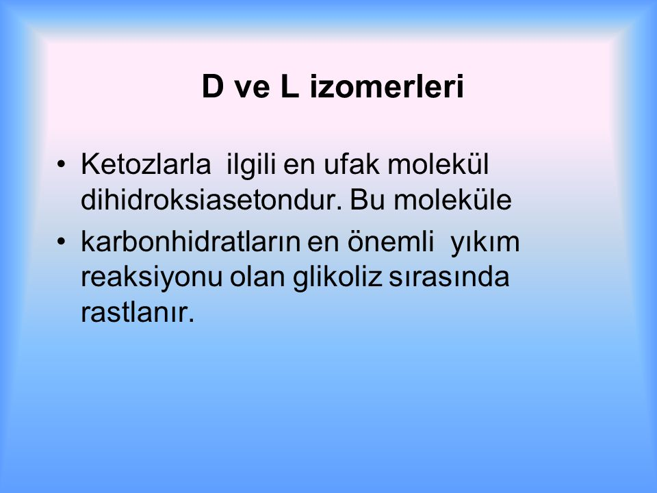 D ve L izomerleri Ketozlarla ilgili en ufak molekül dihidroksiasetondur. Bu moleküle.