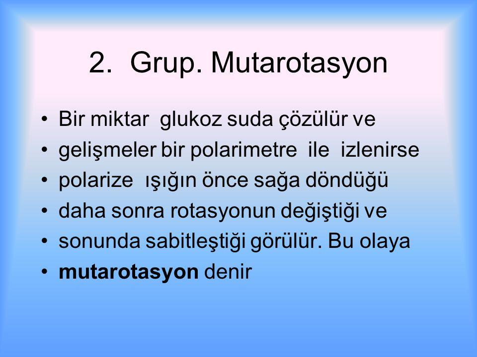 2. Grup. Mutarotasyon Bir miktar glukoz suda çözülür ve