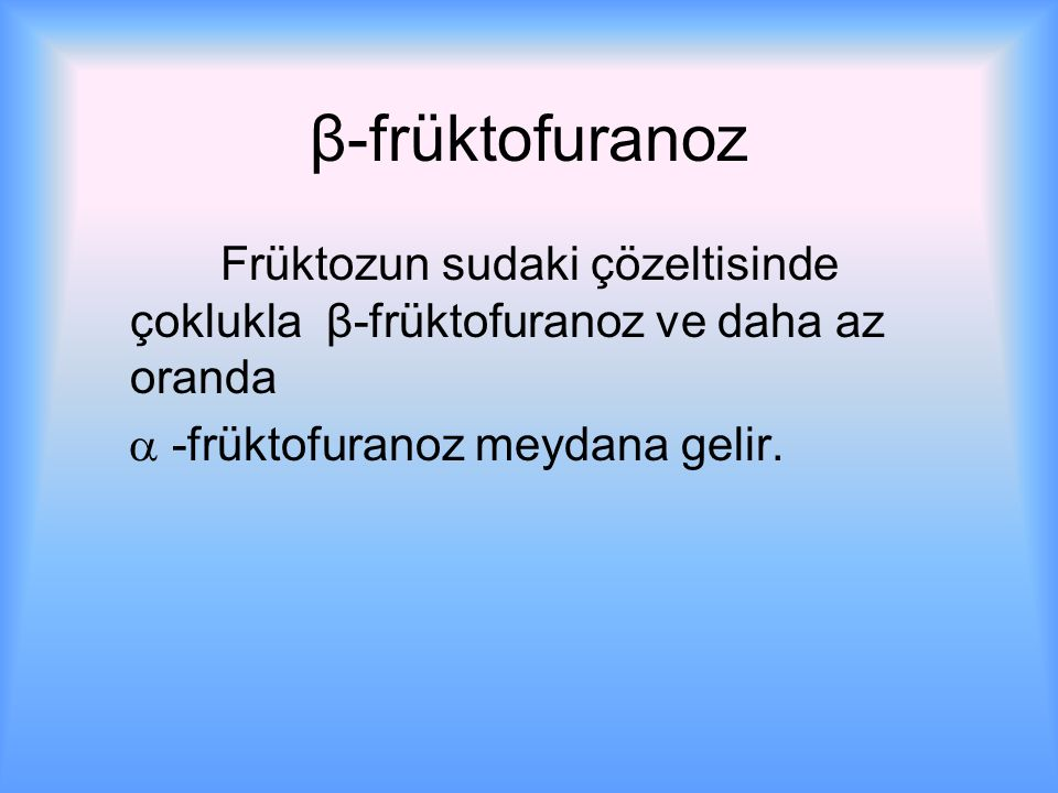β-früktofuranoz Früktozun sudaki çözeltisinde çoklukla β-früktofuranoz ve daha az oranda.