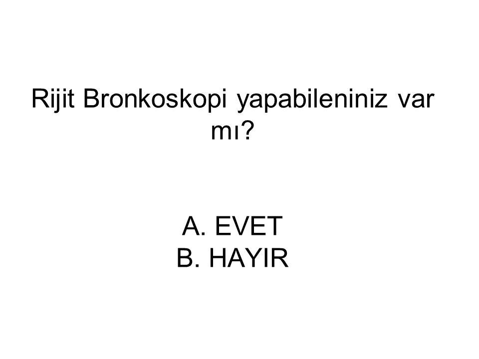 Rijit Bronkoskopi yapabileniniz var mı A. EVET B. HAYIR