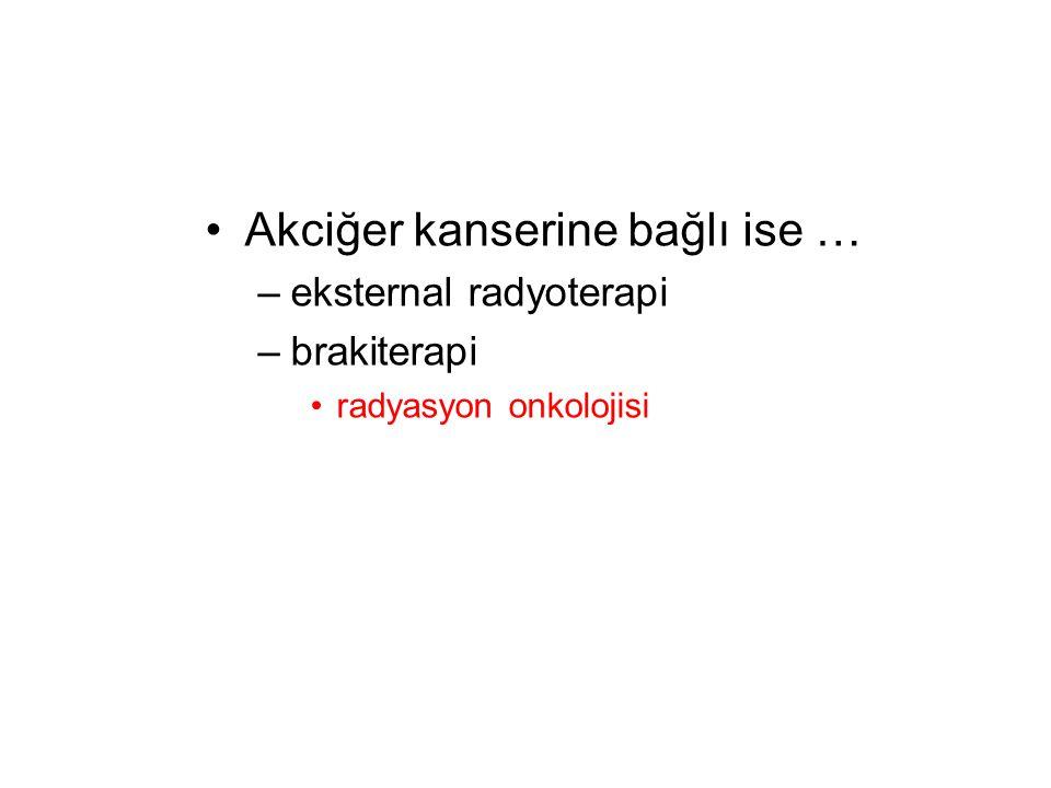 Akciğer kanserine bağlı ise …