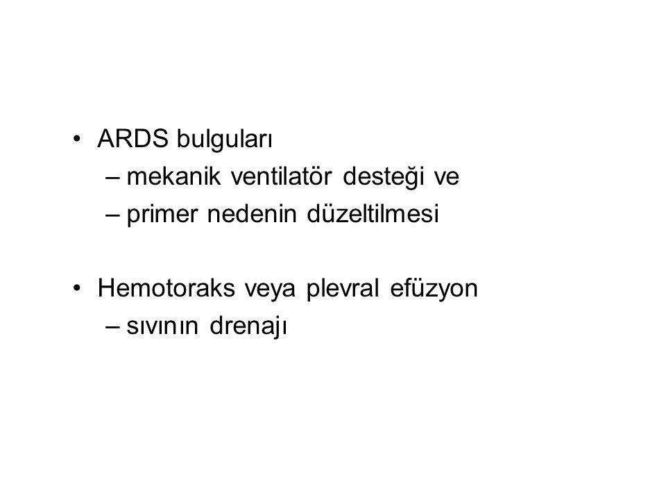 ARDS bulguları mekanik ventilatör desteği ve. primer nedenin düzeltilmesi. Hemotoraks veya plevral efüzyon.