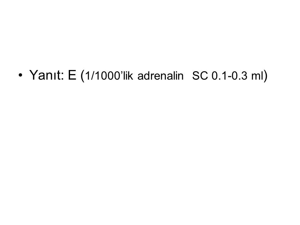 Yanıt: E (1/1000'lik adrenalin SC 0.1-0.3 ml)