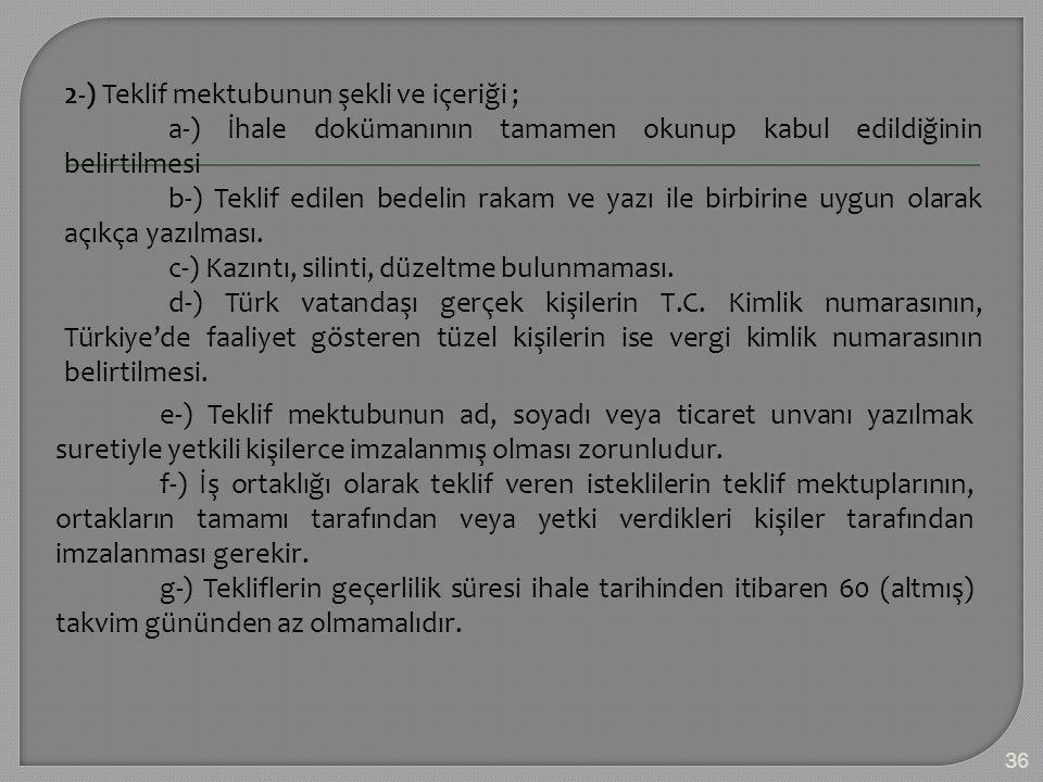 2-) Teklif mektubunun şekli ve içeriği ; a-) İhale dokümanının tamamen okunup kabul edildiğinin belirtilmesi b-) Teklif edilen bedelin rakam ve yazı ile birbirine uygun olarak açıkça yazılması. c-) Kazıntı, silinti, düzeltme bulunmaması. d-) Türk vatandaşı gerçek kişilerin T.C. Kimlik numarasının, Türkiye'de faaliyet gösteren tüzel kişilerin ise vergi kimlik numarasının belirtilmesi.