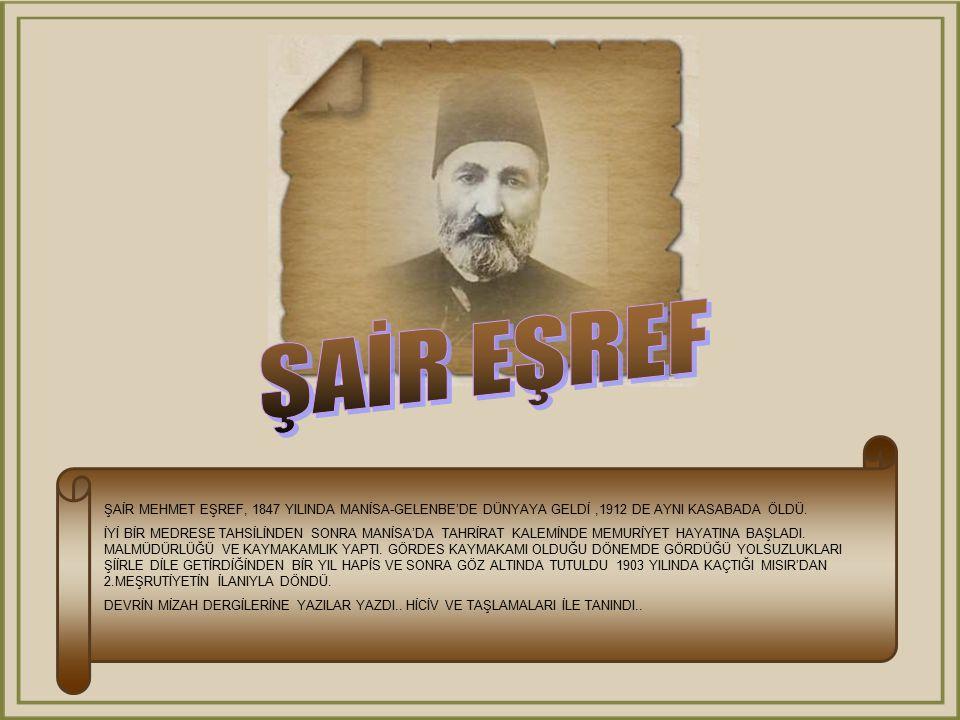 ŞAİR EŞREF ŞAİR MEHMET EŞREF, 1847 YILINDA MANİSA-GELENBE'DE DÜNYAYA GELDİ ,1912 DE AYNI KASABADA ÖLDÜ.