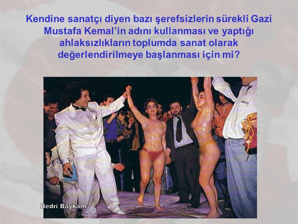 Kendine sanatçı diyen bazı şerefsizlerin sürekli Gazi Mustafa Kemal'in adını kullanması ve yaptığı ahlaksızlıkların toplumda sanat olarak değerlendirilmeye başlanması için mi