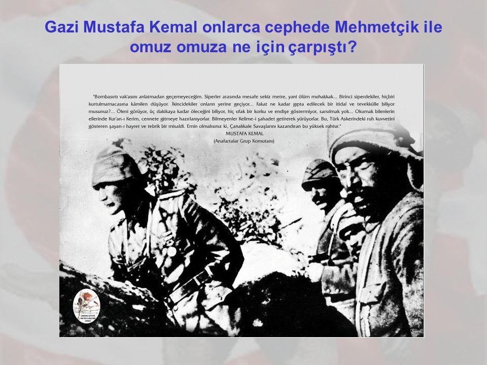Gazi Mustafa Kemal onlarca cephede Mehmetçik ile omuz omuza ne için çarpıştı