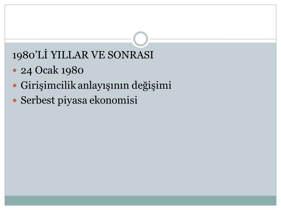 1980'Lİ YILLAR VE SONRASI 24 Ocak 1980 Girişimcilik anlayışının değişimi Serbest piyasa ekonomisi