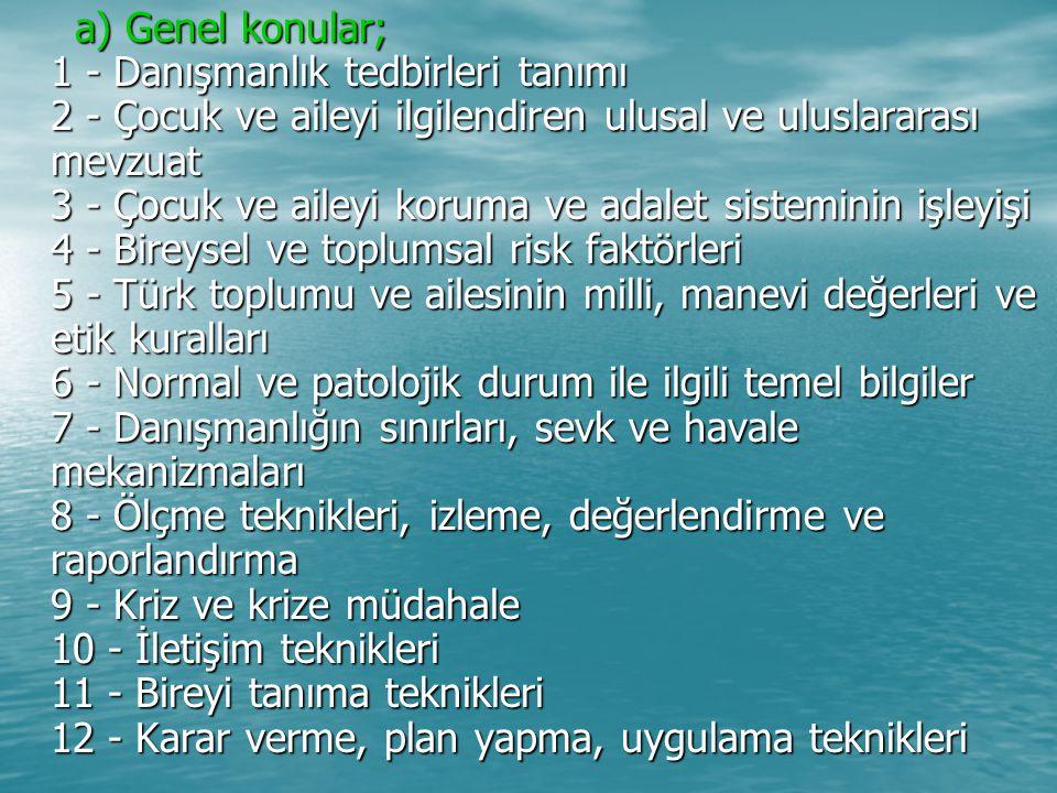 a) Genel konular; 1 - Danışmanlık tedbirleri tanımı 2 - Çocuk ve aileyi ilgilendiren ulusal ve uluslararası mevzuat 3 - Çocuk ve aileyi koruma ve adalet sisteminin işleyişi 4 - Bireysel ve toplumsal risk faktörleri 5 - Türk toplumu ve ailesinin milli, manevi değerleri ve etik kuralları 6 - Normal ve patolojik durum ile ilgili temel bilgiler 7 - Danışmanlığın sınırları, sevk ve havale mekanizmaları 8 - Ölçme teknikleri, izleme, değerlendirme ve raporlandırma 9 - Kriz ve krize müdahale 10 - İletişim teknikleri 11 - Bireyi tanıma teknikleri 12 - Karar verme, plan yapma, uygulama teknikleri