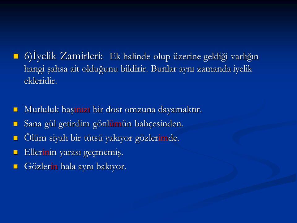 6)İyelik Zamirleri: Ek halinde olup üzerine geldiği varlığın hangi şahsa ait olduğunu bildirir. Bunlar aynı zamanda iyelik ekleridir.