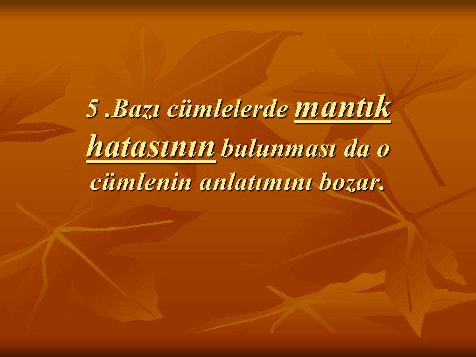 5 .Bazı cümlelerde mantık hatasının bulunması da o cümlenin anlatımını bozar.