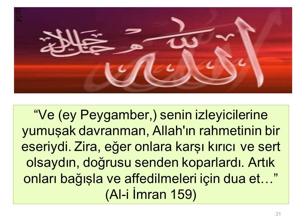 Ve (ey Peygamber,) senin izleyicilerine yumuşak davranman, Allah ın rahmetinin bir eseriydi. Zira, eğer onlara karşı kırıcı ve sert olsaydın, doğrusu senden koparlardı. Artık onları bağışla ve affedilmeleri için dua et… (Al-i İmran 159)