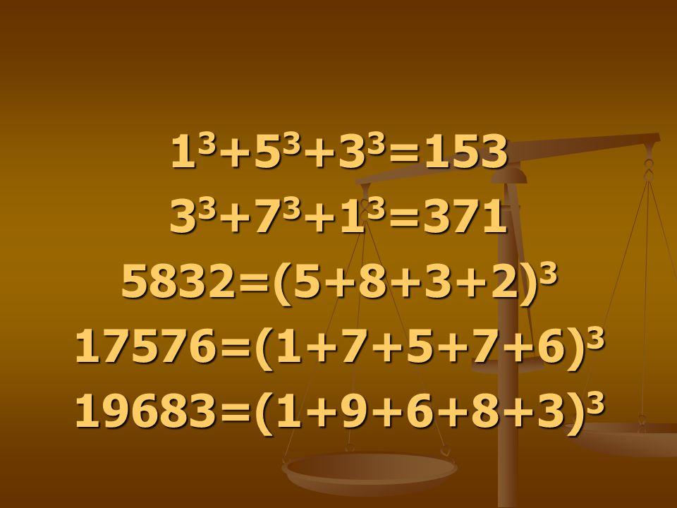 13+53+33=153 33+73+13=371 5832=(5+8+3+2)3 17576=(1+7+5+7+6)3 19683=(1+9+6+8+3)3