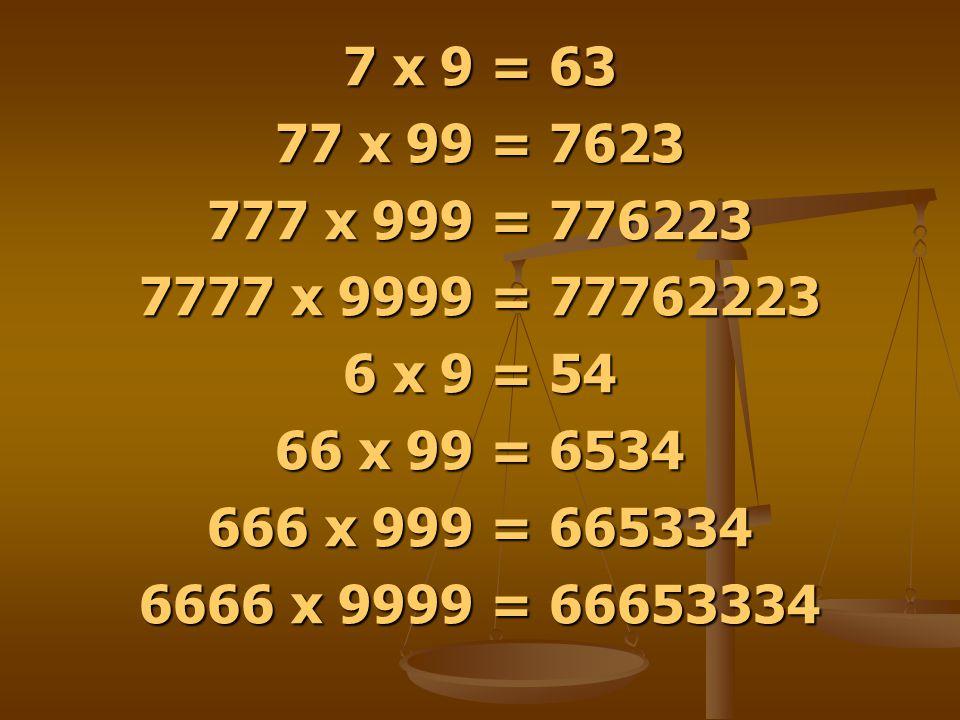 7 x 9 = 63 77 x 99 = 7623. 777 x 999 = 776223. 7777 x 9999 = 77762223. 6 x 9 = 54. 66 x 99 = 6534.