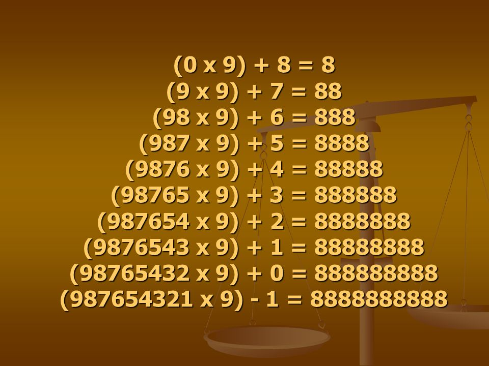 (0 x 9) + 8 = 8 (9 x 9) + 7 = 88 (98 x 9) + 6 = 888 (987 x 9) + 5 = 8888 (9876 x 9) + 4 = 88888 (98765 x 9) + 3 = 888888 (987654 x 9) + 2 = 8888888 (9876543 x 9) + 1 = 88888888 (98765432 x 9) + 0 = 888888888 (987654321 x 9) - 1 = 8888888888