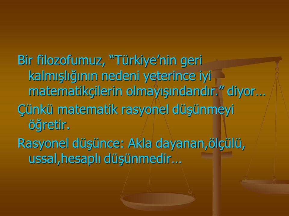 Bir filozofumuz, Türkiye'nin geri kalmışlığının nedeni yeterince iyi matematikçilerin olmayışındandır. diyor…