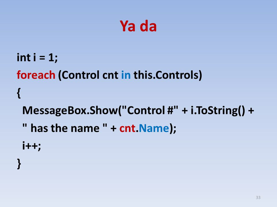 Ya da int i = 1; foreach (Control cnt in this.Controls) { MessageBox.Show( Control # + i.ToString() + has the name + cnt.Name); i++; }