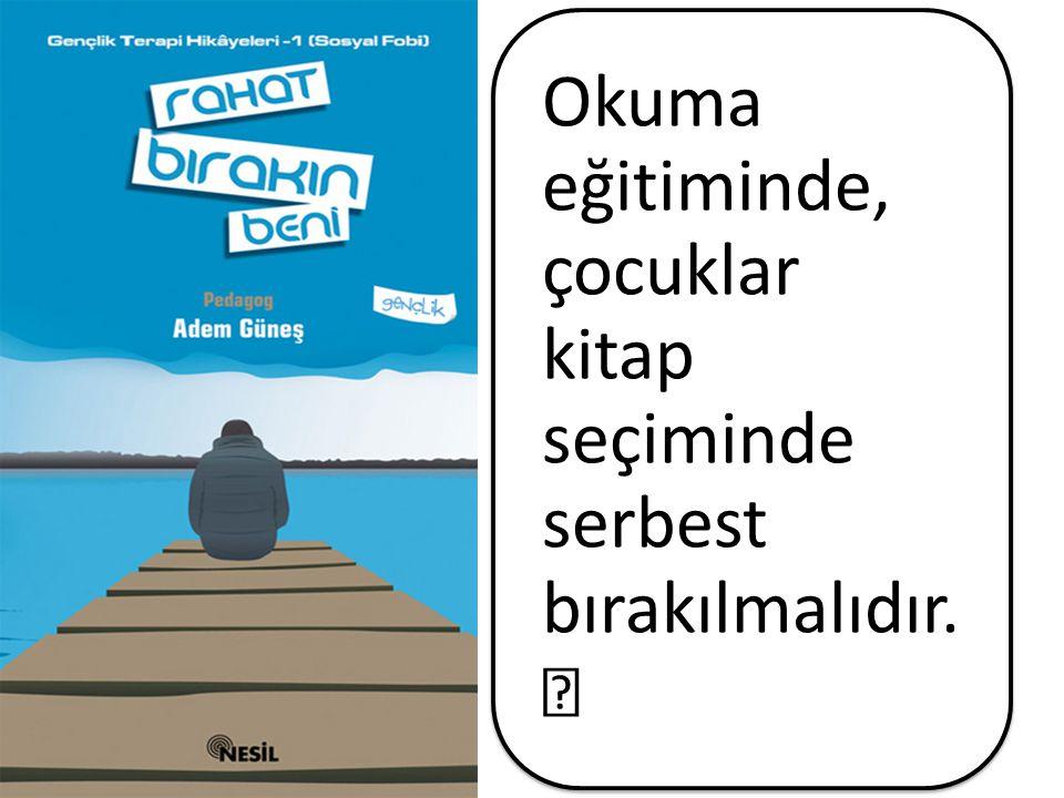 Okuma eğitiminde, çocuklar kitap seçiminde serbest bırakılmalıdır.