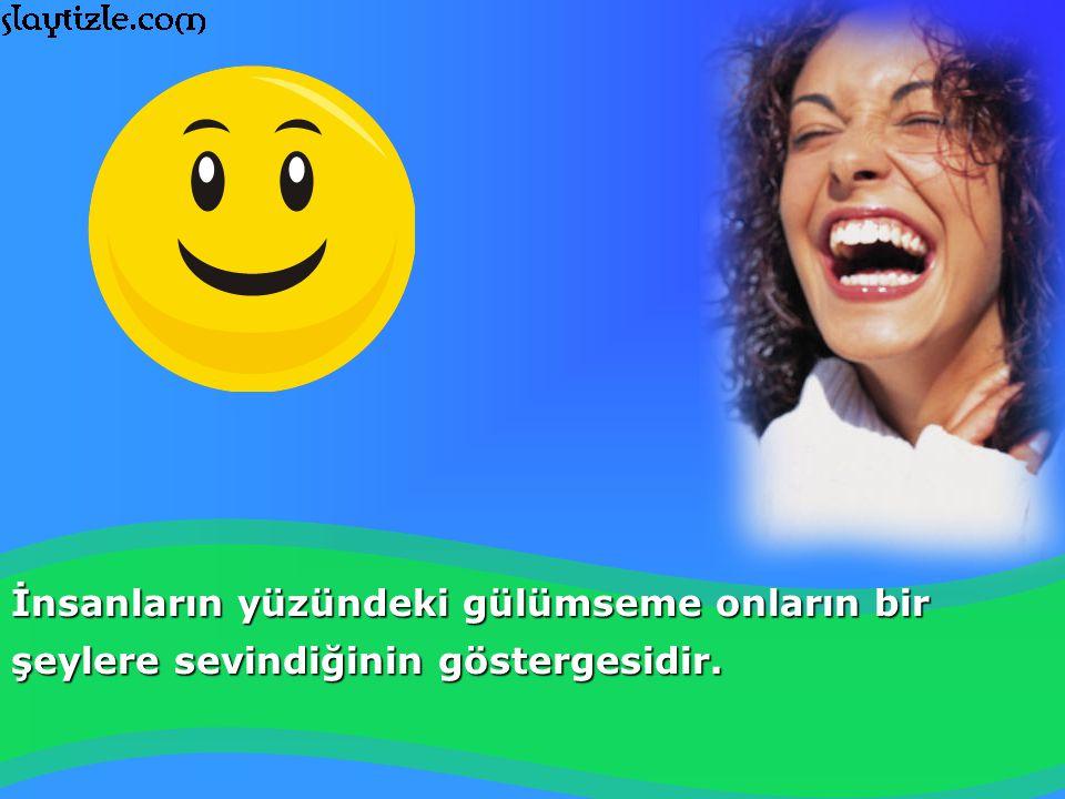 İnsanların yüzündeki gülümseme onların bir şeylere sevindiğinin göstergesidir.