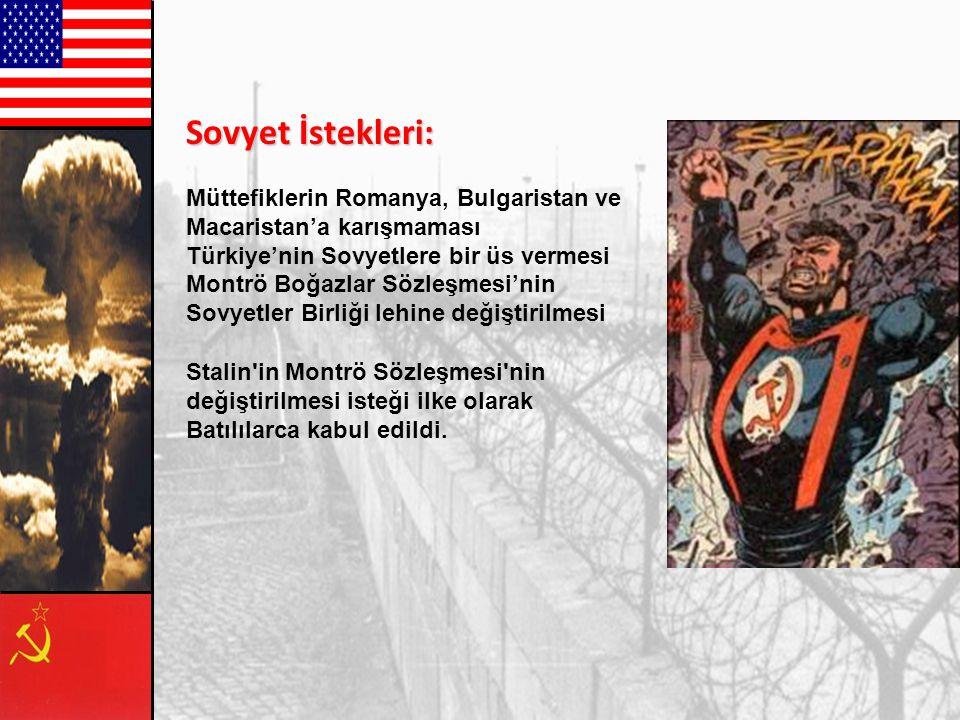 Sovyet İstekleri: Müttefiklerin Romanya, Bulgaristan ve Macaristan'a karışmaması. Türkiye'nin Sovyetlere bir üs vermesi.