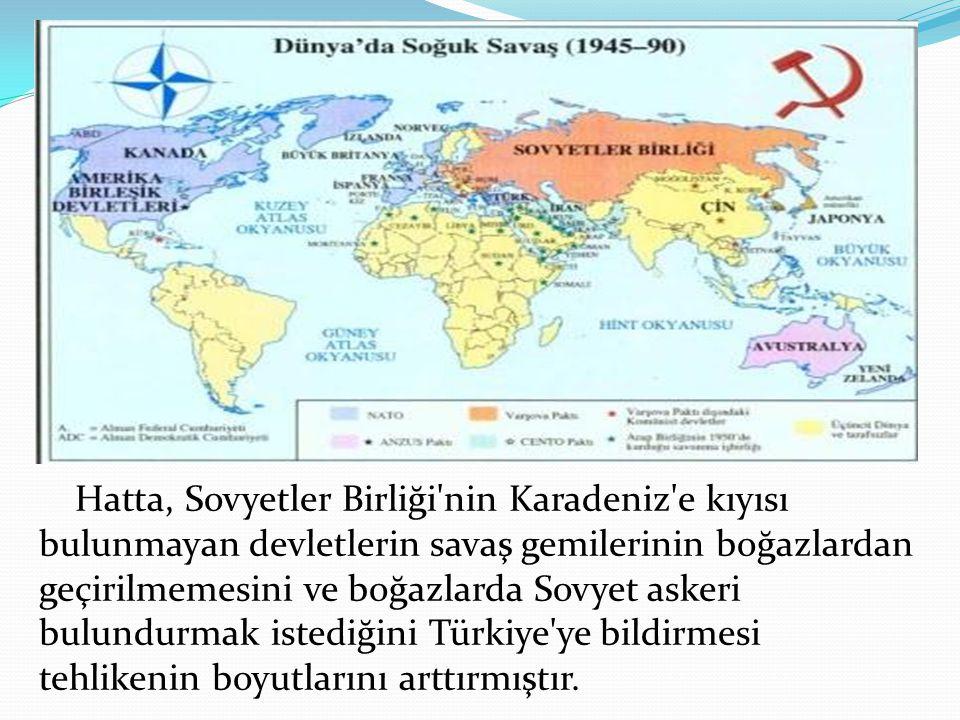 Hatta, Sovyetler Birliği nin Karadeniz e kıyısı bulunmayan devletlerin savaş gemilerinin boğazlardan geçirilmemesini ve boğazlarda Sovyet askeri bulundurmak istediğini Türkiye ye bildirmesi tehlikenin boyutlarını arttırmıştır.
