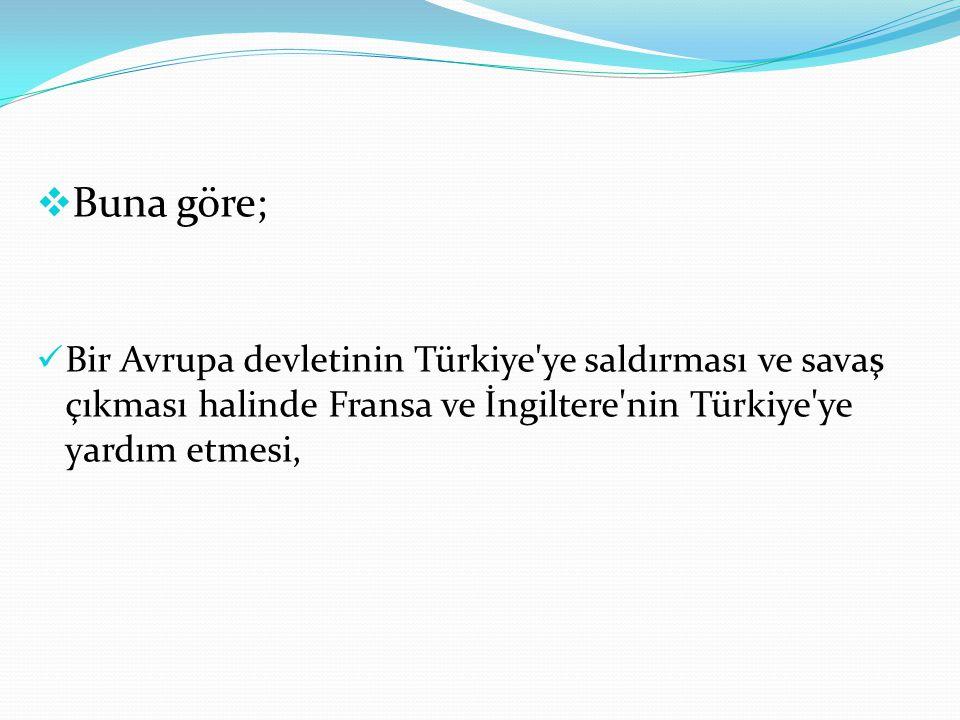 Buna göre; Bir Avrupa devletinin Türkiye ye saldırması ve savaş çıkması halinde Fransa ve İngiltere nin Türkiye ye yardım etmesi,