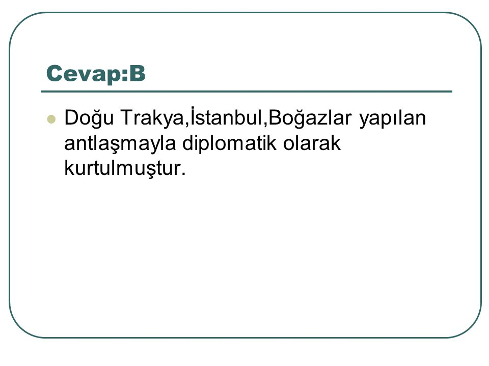 Cevap:B Doğu Trakya,İstanbul,Boğazlar yapılan antlaşmayla diplomatik olarak kurtulmuştur.