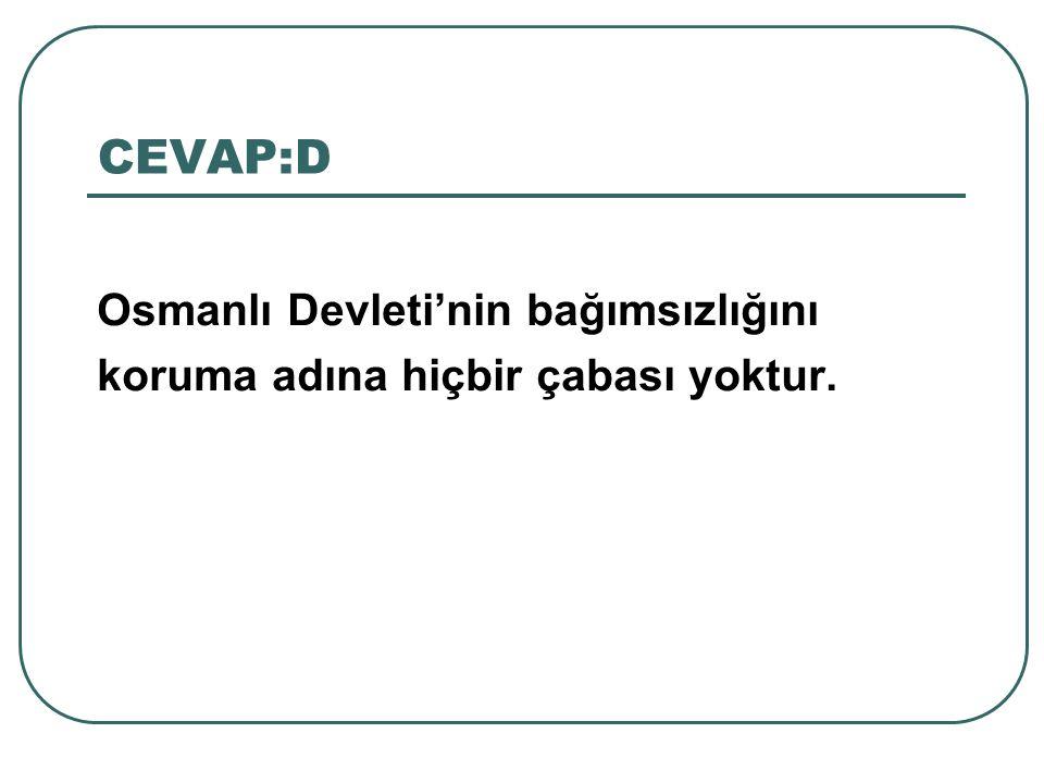 CEVAP:D Osmanlı Devleti'nin bağımsızlığını