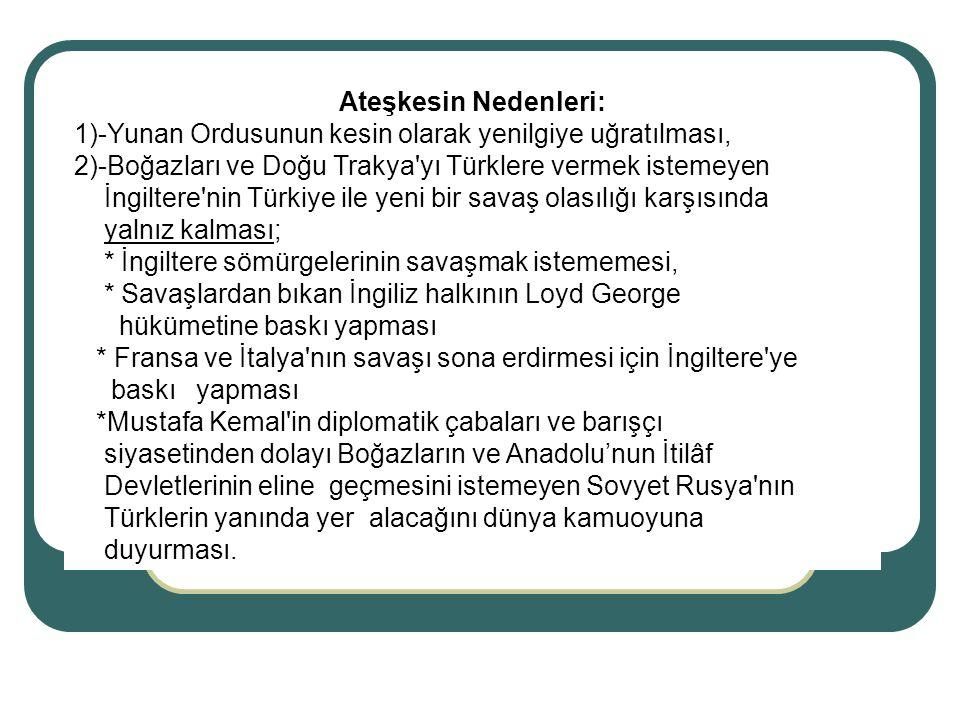 Ateşkesin Nedenleri: 1)-Yunan Ordusunun kesin olarak yenilgiye uğratılması, 2)-Boğazları ve Doğu Trakya yı Türklere vermek istemeyen.