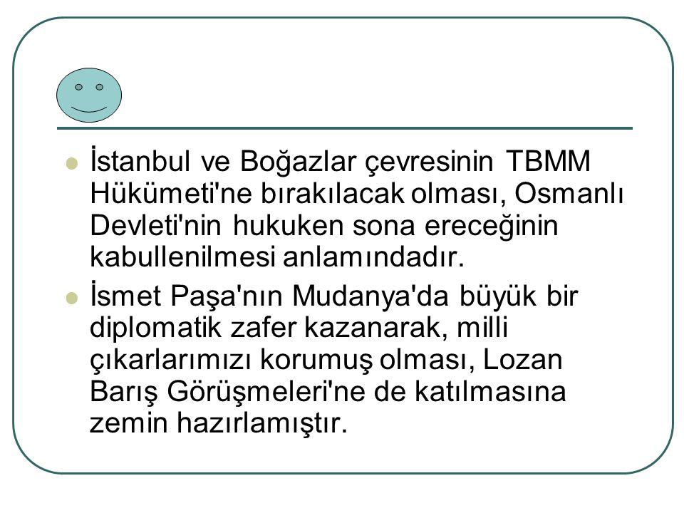 İstanbul ve Boğazlar çevresinin TBMM Hükümeti ne bırakılacak olması, Osmanlı Devleti nin hukuken sona ereceğinin kabullenilmesi anlamındadır.