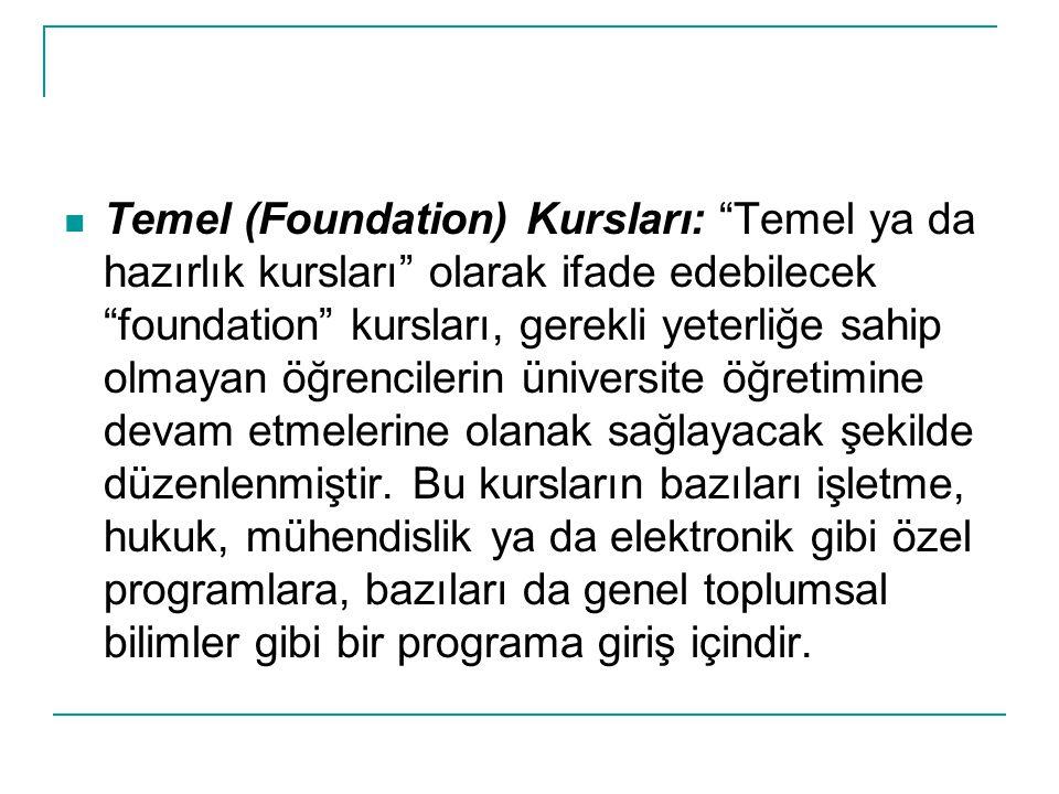 Temel (Foundation) Kursları: Temel ya da hazırlık kursları olarak ifade edebilecek foundation kursları, gerekli yeterliğe sahip olmayan öğrencilerin üniversite öğretimine devam etmelerine olanak sağlayacak şekilde düzenlenmiştir.