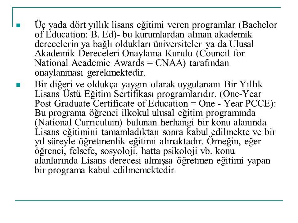 Üç yada dört yıllık lisans eğitimi veren programlar (Bachelor of Education: B. Ed)- bu kurumlardan alınan akademik derecelerin ya bağlı oldukları üniversiteler ya da Ulusal Akademik Dereceleri Onaylama Kurulu (Council for National Academic Awards = CNAA) tarafından onaylanması gerekmektedir.