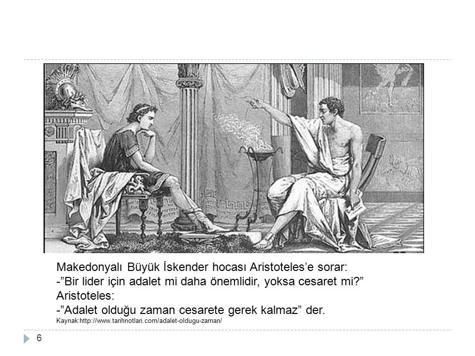 Makedonyalı Büyük İskender hocası Aristoteles'e sorar: - Bir lider için adalet mi daha önemlidir, yoksa cesaret mi Aristoteles: - Adalet olduğu zaman cesarete gerek kalmaz der.