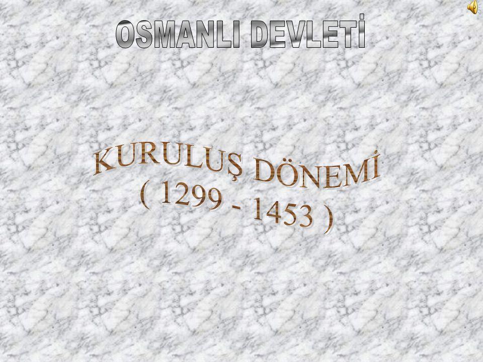 OSMANLI DEVLETİ KURULUŞ DÖNEMİ ( 1299 - 1453 )