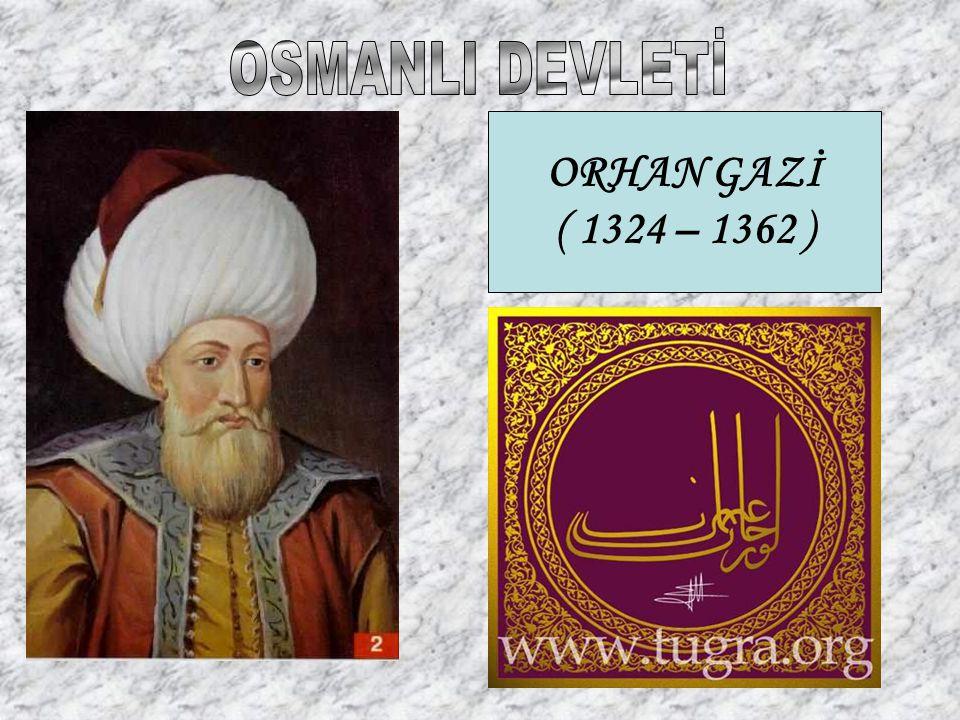 OSMANLI DEVLETİ ORHAN GAZİ ( 1324 – 1362 )